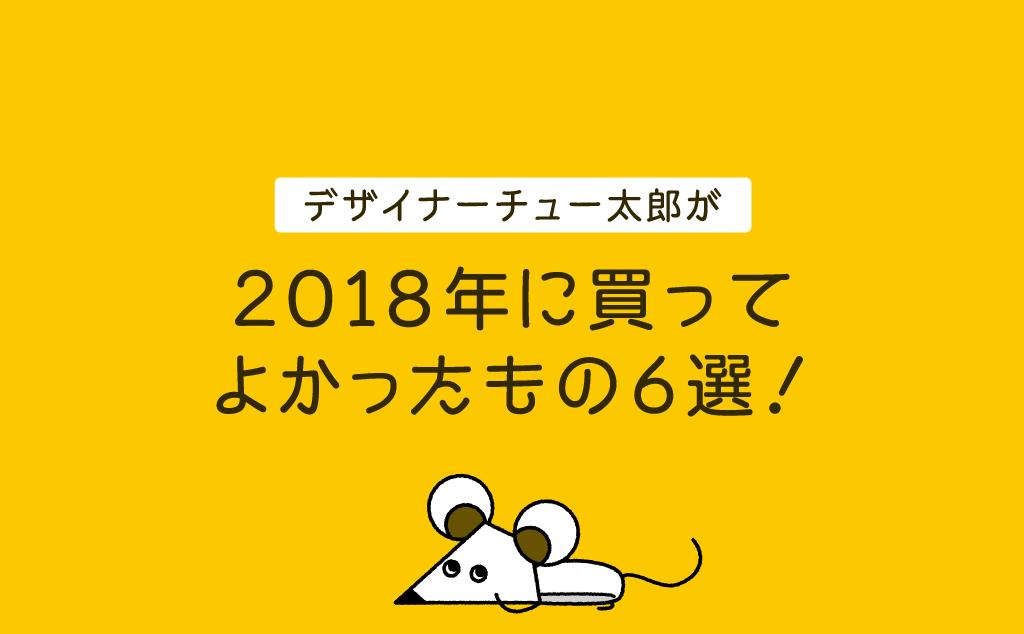 デザイナーチュー太郎が2018年に買ってよかったもの6選!